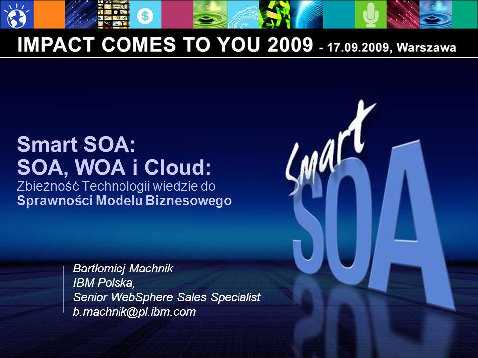 Smart SOA: SOA, WOA i Cloud: Zbieżność Technologii wiedzie do Sprawności Modelu Biznesowego Bartłomiej Machnik IBM Polska, Senior WebSphere Sales Specialist b.machnik@pl.ibm.com