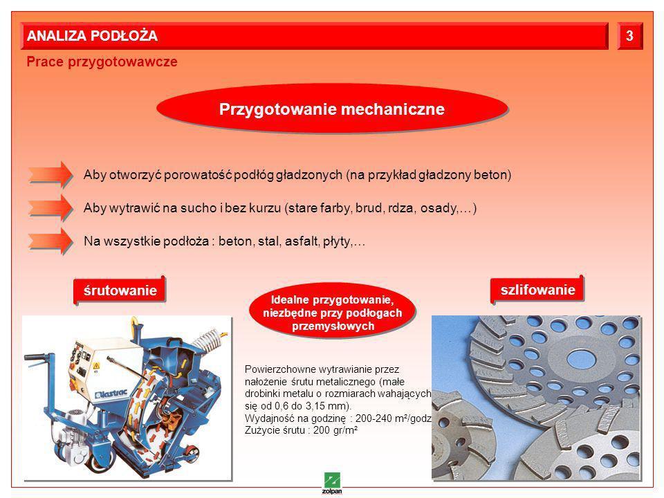 5 Prace przygotowawcze ANALIZA PODŁOŻA3 Przygotowanie mechaniczne Aby otworzyć porowatość podłóg gładzonych (na przykład gładzony beton) Aby wytrawić na sucho i bez kurzu (stare farby, brud, rdza, osady,…) Na wszystkie podłoża : beton, stal, asfalt, płyty,… śrutowanie szlifowanie Powierzchowne wytrawianie przez nałożenie śrutu metalicznego (małe drobinki metalu o rozmiarach wahających się od 0,6 do 3,15 mm).