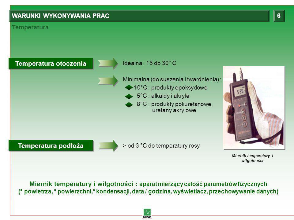 8 Temperatura WARUNKI WYKONYWANIA PRAC6 Idealna : 15 do 30° C Temperatura otoczenia Temperatura otoczenia Minimalna (do suszenia i twardnienia) : 10°C : produkty epoksydowe 5°C : alkaidy i akryle 8°C : produkty poliuretanowe, uretany akrylowe > od 3 °C do temperatury rosy Temperatura podłoża Temperatura podłoża Miernik temperatury i wilgotności Miernik temperatury i wilgotności : aparat mierzący całość parametrów fizycznych (° powietrza, ° powierzchni,° kondensacji, data / godzina, wyświetlacz, przechowywanie danych)
