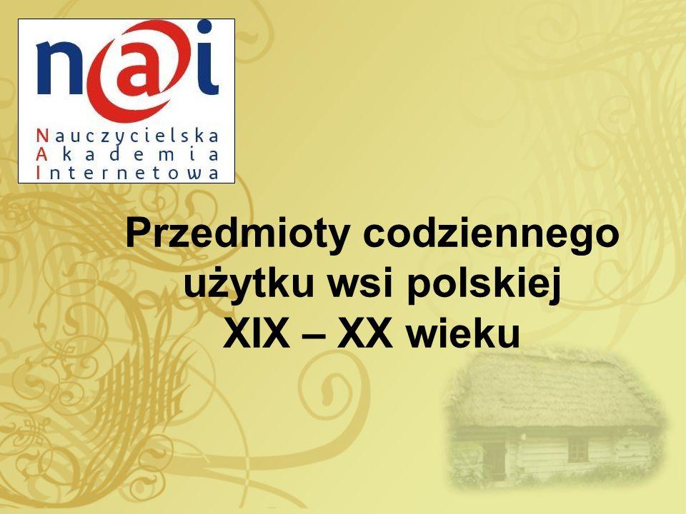 Przedmioty codziennego użytku wsi polskiej XIX – XX wieku