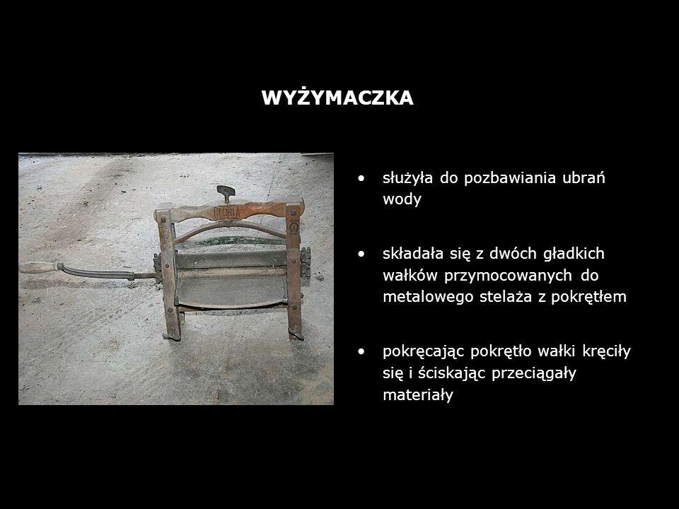 służyła do pozbawiania ubrań wody składała się z dwóch gładkich wałków przymocowanych do metalowego stelaża z pokrętłem pokręcając pokrętło wałki kręciły się i ściskając przeciągały materiały WYŻYMACZKA