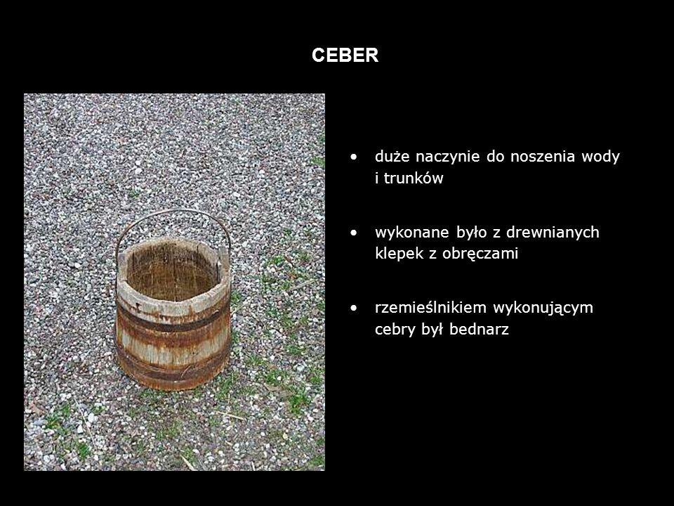duże naczynie do noszenia wody i trunków wykonane było z drewnianych klepek z obręczami rzemieślnikiem wykonującym cebry był bednarz CEBER