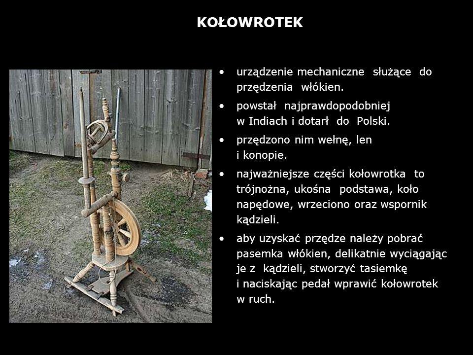 urządzenie mechaniczne służące do przędzenia włókien. powstał najprawdopodobniej w Indiach i dotarł do Polski. przędzono nim wełnę, len i konopie. naj