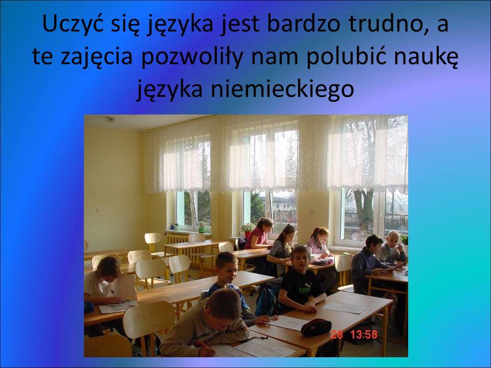 Uczyć się języka jest bardzo trudno, a te zajęcia pozwoliły nam polubić naukę języka niemieckiego