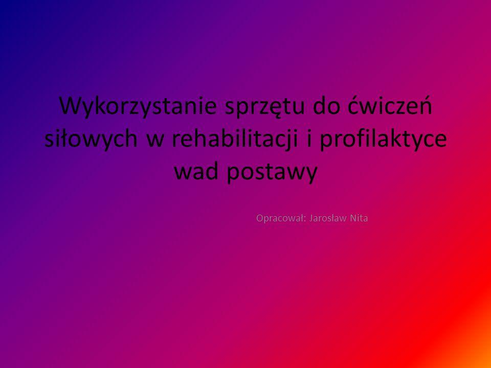 Wykorzystanie sprzętu do ćwiczeń siłowych w rehabilitacji i profilaktyce wad postawy Opracował: Jarosław Nita