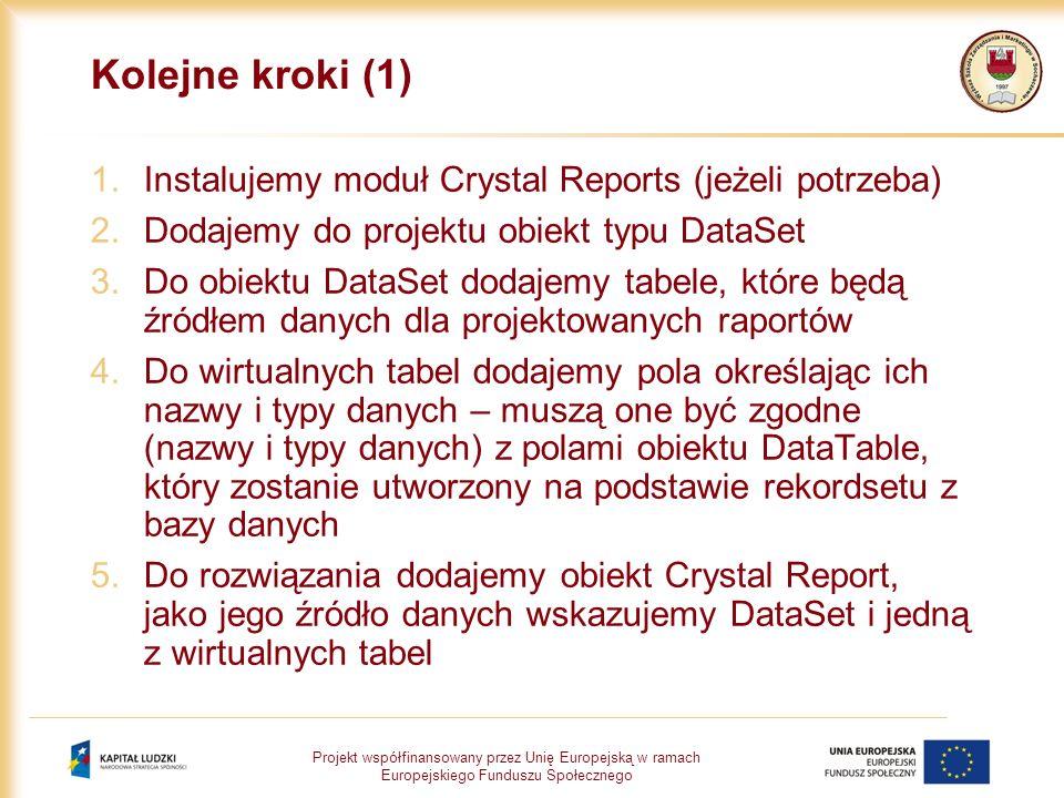 Projekt współfinansowany przez Unię Europejską w ramach Europejskiego Funduszu Społecznego Kolejne kroki (1) 1.Instalujemy moduł Crystal Reports (jeżeli potrzeba) 2.Dodajemy do projektu obiekt typu DataSet 3.Do obiektu DataSet dodajemy tabele, które będą źródłem danych dla projektowanych raportów 4.Do wirtualnych tabel dodajemy pola określając ich nazwy i typy danych – muszą one być zgodne (nazwy i typy danych) z polami obiektu DataTable, który zostanie utworzony na podstawie rekordsetu z bazy danych 5.Do rozwiązania dodajemy obiekt Crystal Report, jako jego źródło danych wskazujemy DataSet i jedną z wirtualnych tabel