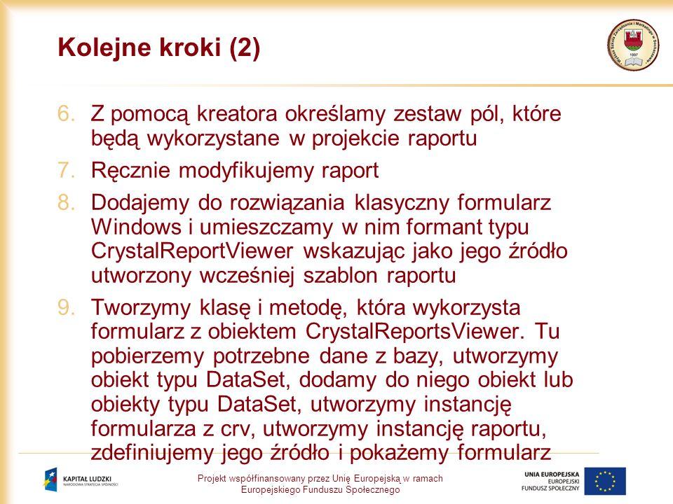 Projekt współfinansowany przez Unię Europejską w ramach Europejskiego Funduszu Społecznego Kolejne kroki (2) 6.Z pomocą kreatora określamy zestaw pól, które będą wykorzystane w projekcie raportu 7.Ręcznie modyfikujemy raport 8.Dodajemy do rozwiązania klasyczny formularz Windows i umieszczamy w nim formant typu CrystalReportViewer wskazując jako jego źródło utworzony wcześniej szablon raportu 9.Tworzymy klasę i metodę, która wykorzysta formularz z obiektem CrystalReportsViewer.