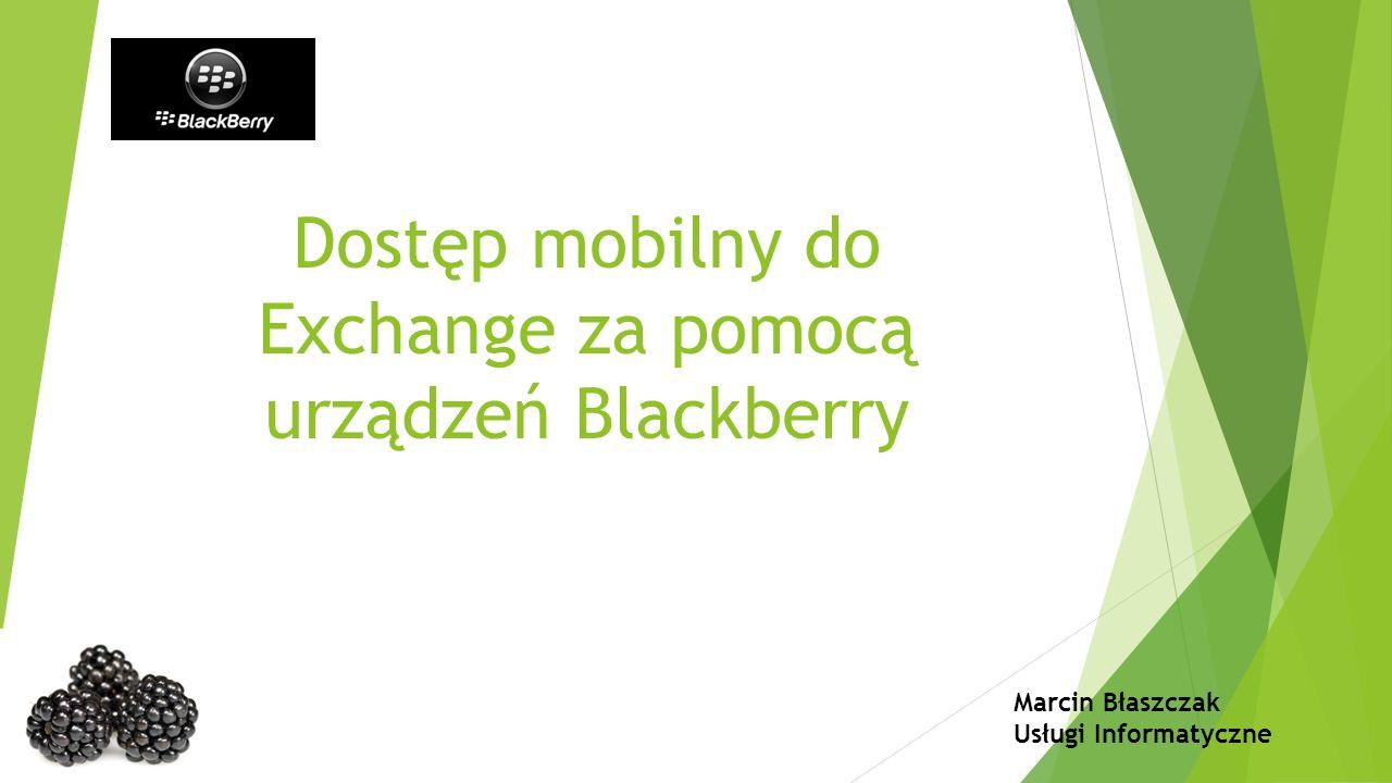 Dostęp mobilny do Exchange za pomocą urządzeń Blackberry Marcin Błaszczak Usługi Informatyczne