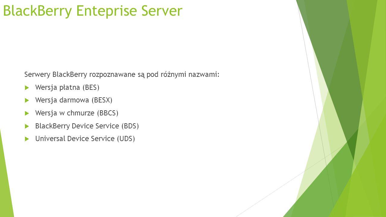BlackBerry Enteprise Server Serwery BlackBerry rozpoznawane są pod różnymi nazwami: Wersja płatna (BES) Wersja darmowa (BESX) Wersja w chmurze (BBCS) BlackBerry Device Service (BDS) Universal Device Service (UDS)