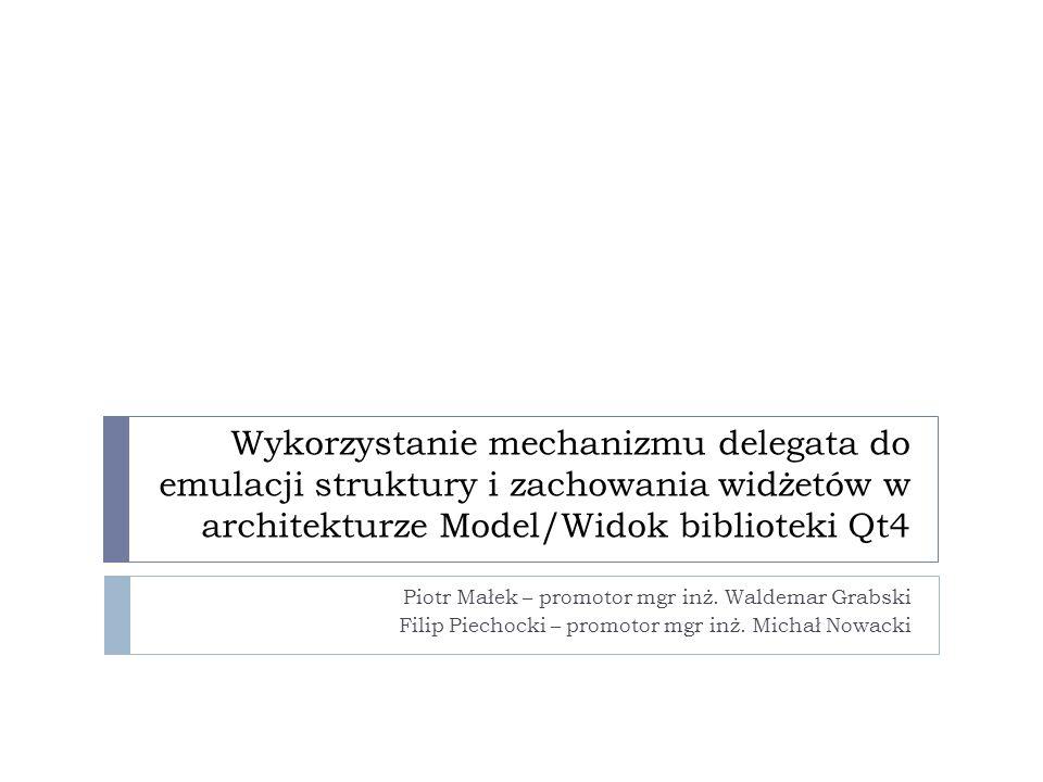 Wykorzystanie mechanizmu delegata do emulacji struktury i zachowania widżetów w architekturze Model/Widok biblioteki Qt4 Piotr Małek – promotor mgr in
