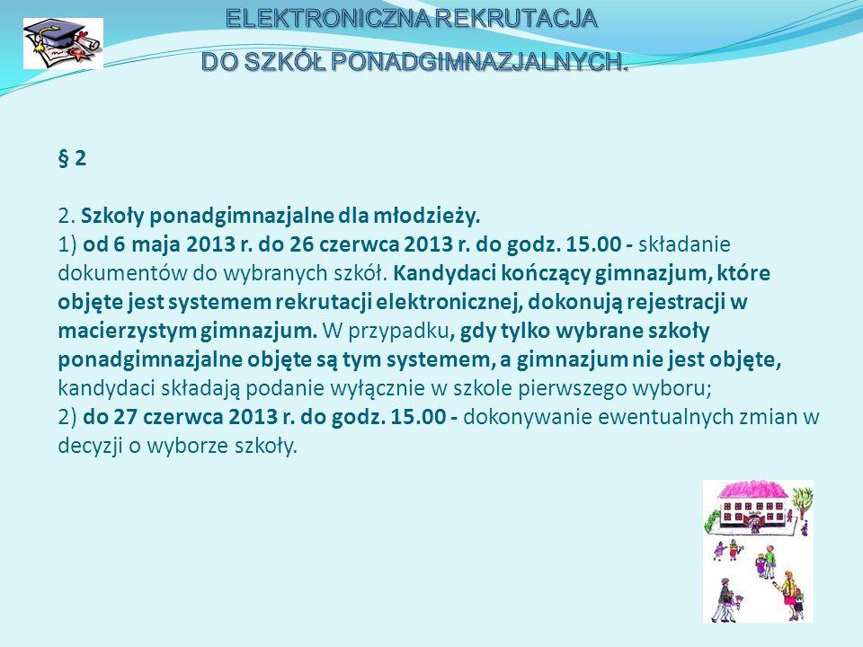§ 2 2. Szkoły ponadgimnazjalne dla młodzieży. 1) od 6 maja 2013 r. do 26 czerwca 2013 r. do godz. 15.00 - składanie dokumentów do wybranych szkół. Kan