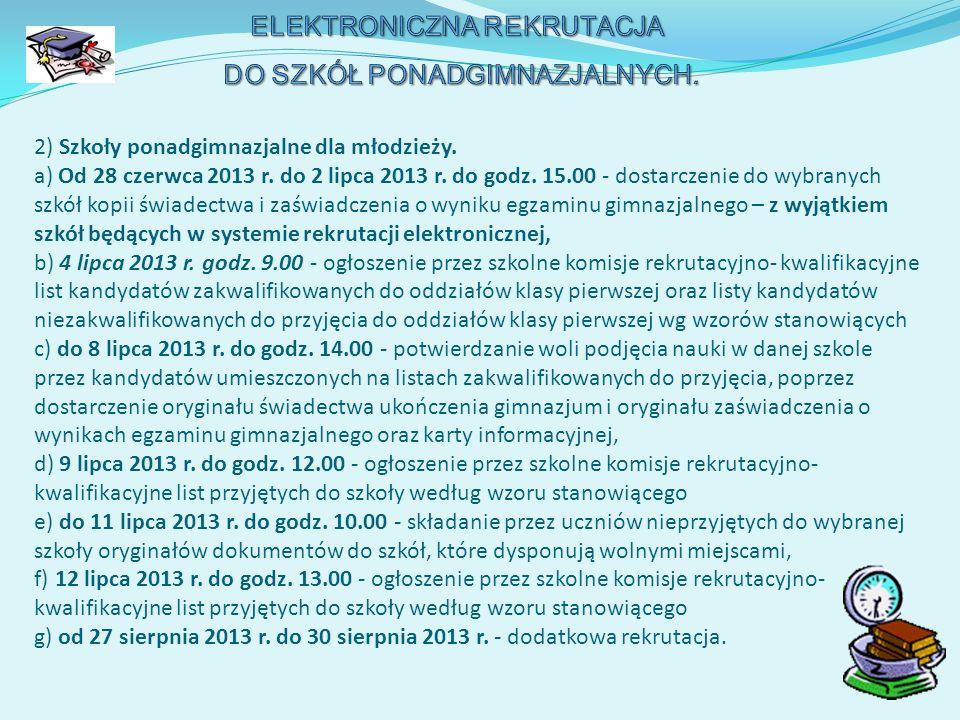 2) Szkoły ponadgimnazjalne dla młodzieży. a) Od 28 czerwca 2013 r. do 2 lipca 2013 r. do godz. 15.00 - dostarczenie do wybranych szkół kopii świadectw
