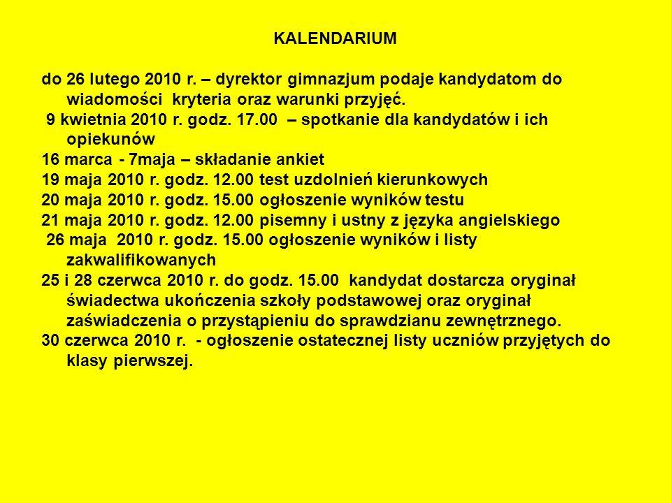KALENDARIUM do 26 lutego 2010 r. – dyrektor gimnazjum podaje kandydatom do wiadomości kryteria oraz warunki przyjęć. 9 kwietnia 2010 r. godz. 17.00 –