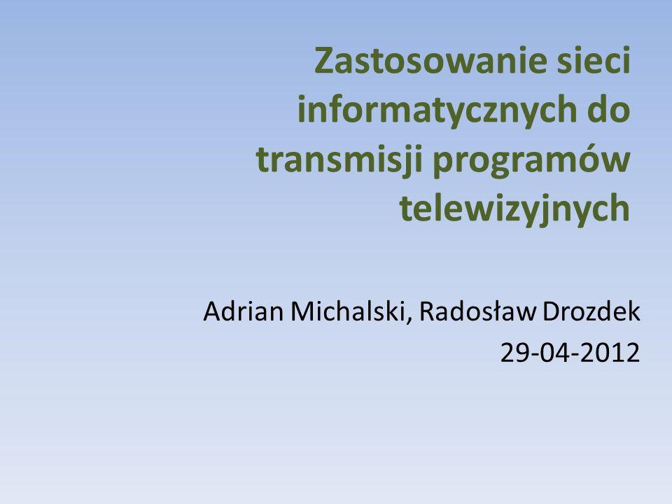 Zastosowanie sieci informatycznych do transmisji programów telewizyjnych Adrian Michalski, Radosław Drozdek 29-04-2012