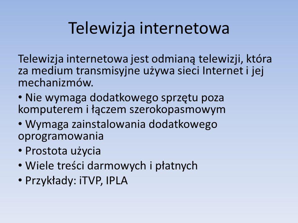 Telewizja internetowa Telewizja internetowa jest odmianą telewizji, która za medium transmisyjne używa sieci Internet i jej mechanizmów. Nie wymaga do
