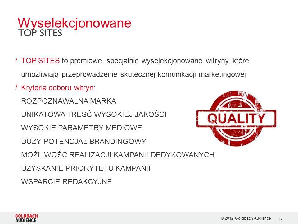 © 2012 Goldbach Audience17 /TOP SITES to premiowe, specjalnie wyselekcjonowane witryny, które umożliwiają przeprowadzenie skutecznej komunikacji marketingowej / Kryteria doboru witryn: ROZPOZNAWALNA MARKA UNIKATOWA TREŚĆ WYSOKIEJ JAKOŚCI WYSOKIE PARAMETRY MEDIOWE DUŻY POTENCJAŁ BRANDINGOWY MOŻLIWOŚĆ REALIZACJI KAMPANII DEDYKOWANYCH UZYSKANIE PRIORYTETU KAMPANII WSPARCIE REDAKCYJNE Wyselekcjonowane TOP SITES