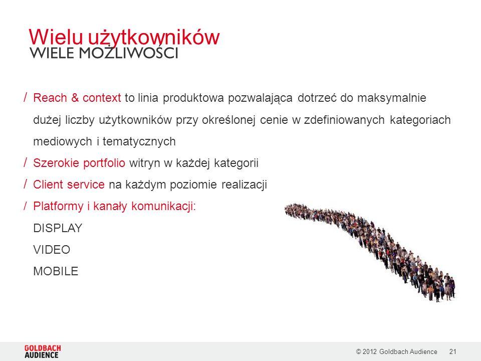 © 2012 Goldbach Audience21 / Reach & context to linia produktowa pozwalająca dotrzeć do maksymalnie dużej liczby użytkowników przy określonej cenie w zdefiniowanych kategoriach mediowych i tematycznych / Szerokie portfolio witryn w każdej kategorii / Client service na każdym poziomie realizacji /Platformy i kanały komunikacji: DISPLAY VIDEO MOBILE Wielu użytkowników WIELE MOŻLIWOŚCI