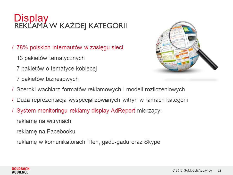 © 2012 Goldbach Audience22 /78% polskich internautów w zasięgu sieci 13 pakietów tematycznych 7 pakietów o tematyce kobiecej 7 pakietów biznesowych /Szeroki wachlarz formatów reklamowych i modeli rozliczeniowych /Duża reprezentacja wyspecjalizowanych witryn w ramach kategorii /System monitoringu reklamy display AdReport mierzący: reklamę na witrynach reklamę na Facebooku reklamę w komunikatorach Tlen, gadu-gadu oraz Skype Display REKLAMA W KAŻDEJ KATEGORII