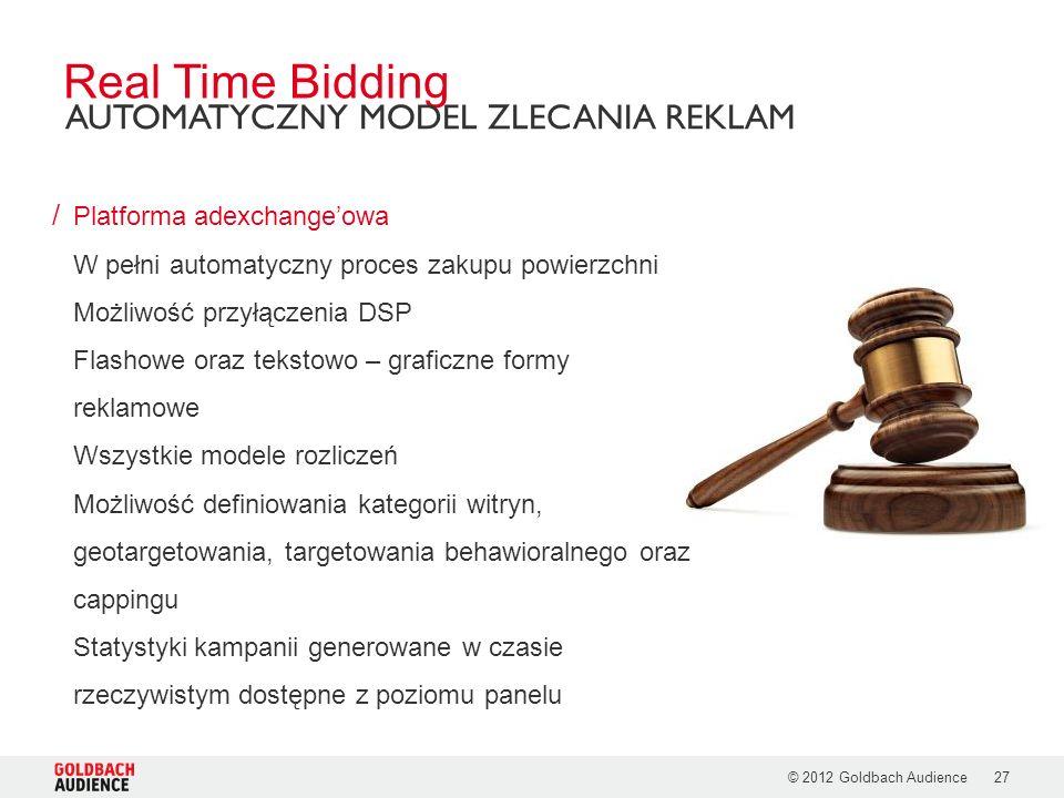 © 2012 Goldbach Audience27 / Platforma adexchangeowa W pełni automatyczny proces zakupu powierzchni Możliwość przyłączenia DSP Flashowe oraz tekstowo – graficzne formy reklamowe Wszystkie modele rozliczeń Możliwość definiowania kategorii witryn, geotargetowania, targetowania behawioralnego oraz cappingu Statystyki kampanii generowane w czasie rzeczywistym dostępne z poziomu panelu Real Time Bidding AUTOMATYCZNY MODEL ZLECANIA REKLAM