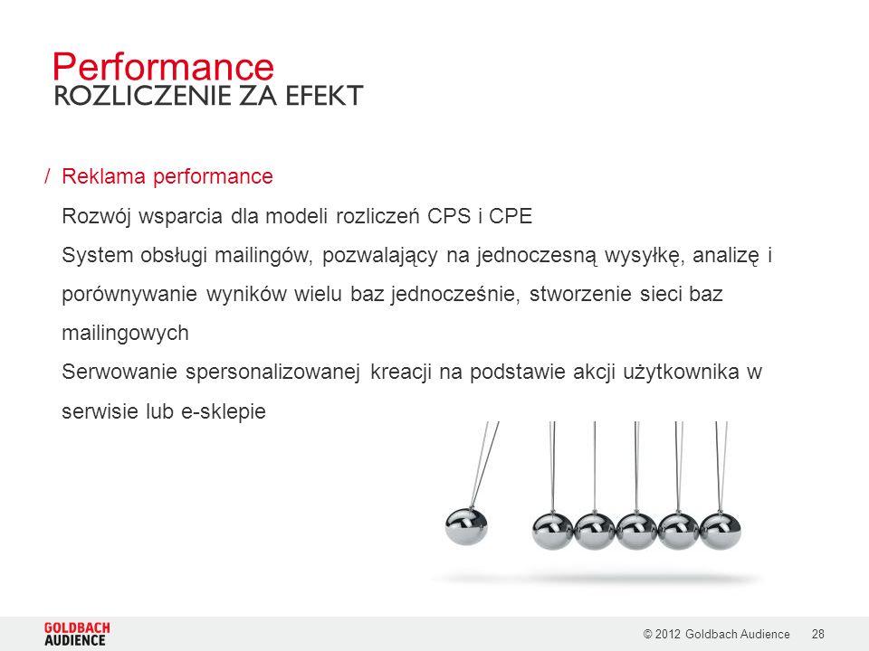 © 2012 Goldbach Audience28 /Reklama performance Rozwój wsparcia dla modeli rozliczeń CPS i CPE System obsługi mailingów, pozwalający na jednoczesną wysyłkę, analizę i porównywanie wyników wielu baz jednocześnie, stworzenie sieci baz mailingowych Serwowanie spersonalizowanej kreacji na podstawie akcji użytkownika w serwisie lub e-sklepie Performance ROZLICZENIE ZA EFEKT