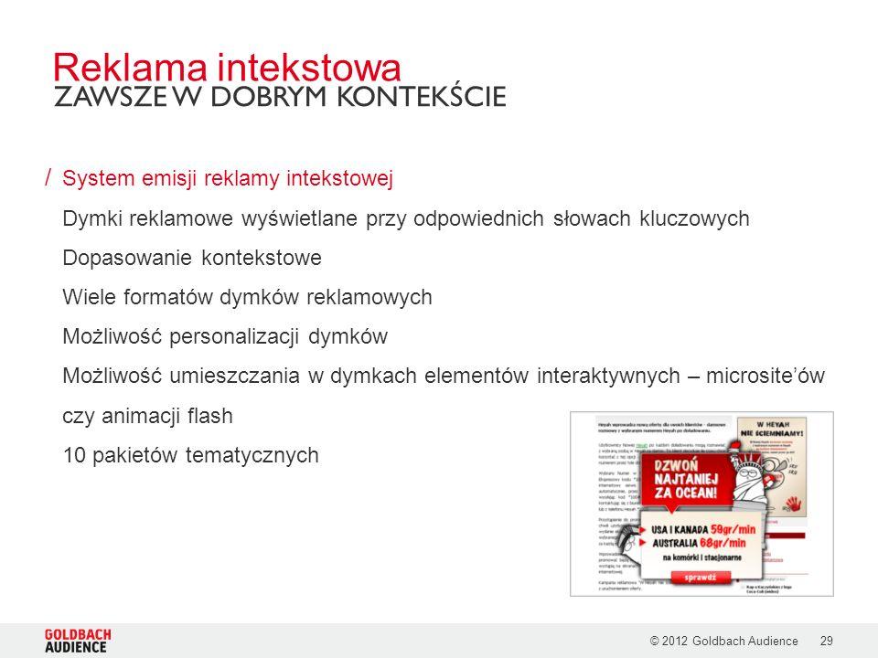© 2012 Goldbach Audience29 / System emisji reklamy intekstowej Dymki reklamowe wyświetlane przy odpowiednich słowach kluczowych Dopasowanie kontekstowe Wiele formatów dymków reklamowych Możliwość personalizacji dymków Możliwość umieszczania w dymkach elementów interaktywnych – micrositeów czy animacji flash 10 pakietów tematycznych Reklama intekstowa ZAWSZE W DOBRYM KONTEKŚCIE