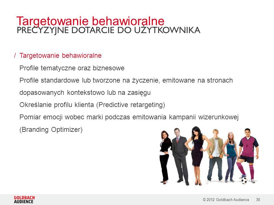 © 2012 Goldbach Audience30 /Targetowanie behawioralne Profile tematyczne oraz biznesowe Profile standardowe lub tworzone na życzenie, emitowane na stronach dopasowanych kontekstowo lub na zasięgu Określanie profilu klienta (Predictive retargeting) Pomiar emocji wobec marki podczas emitowania kampanii wizerunkowej (Branding Optimizer) Targetowanie behawioralne PRECYZYJNE DOTARCIE DO UŻYTKOWNIKA