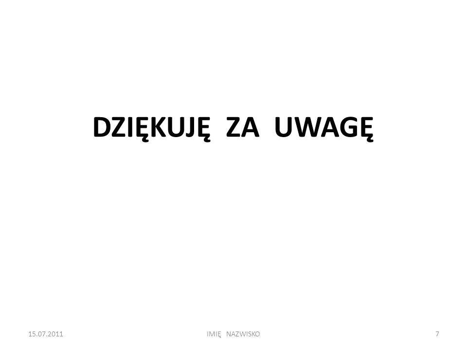DZIĘKUJĘ ZA UWAGĘ 15.07.20117IMIĘ NAZWISKO