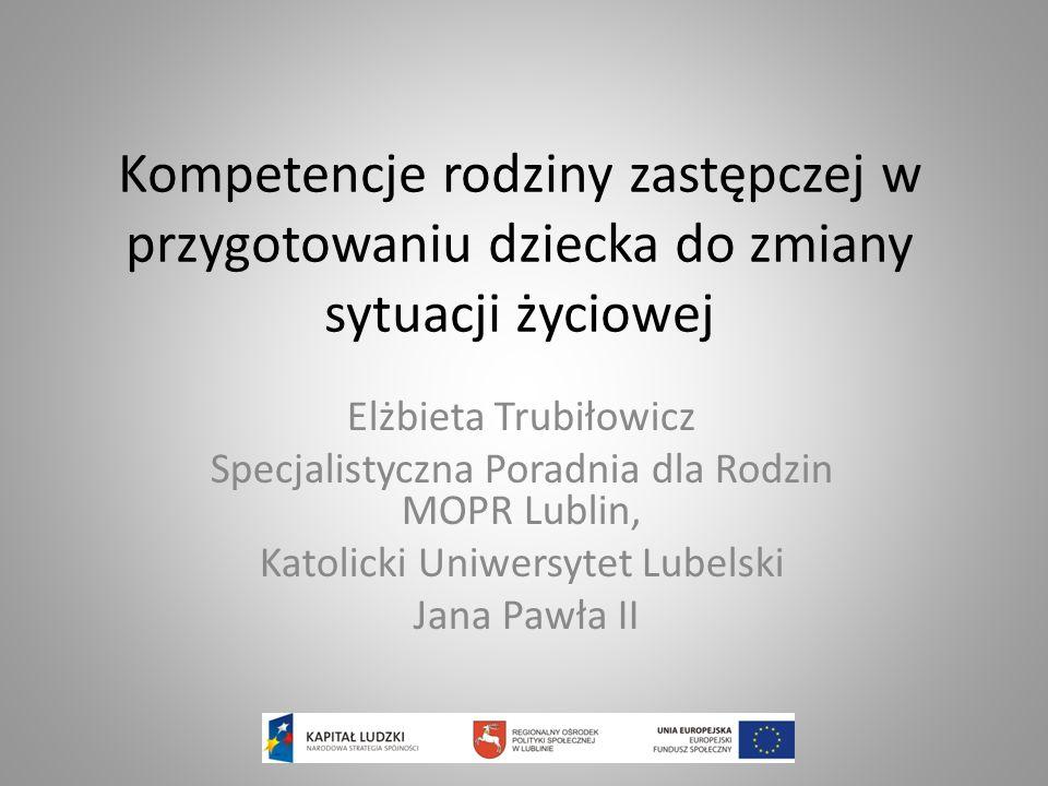 Kompetencje rodziny zastępczej w przygotowaniu dziecka do zmiany sytuacji życiowej Elżbieta Trubiłowicz Specjalistyczna Poradnia dla Rodzin MOPR Lubli