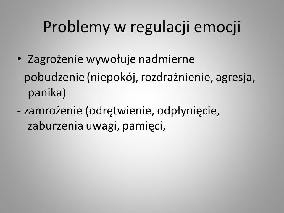 Problemy w regulacji emocji Zagrożenie wywołuje nadmierne - pobudzenie (niepokój, rozdrażnienie, agresja, panika) - zamrożenie (odrętwienie, odpłynięc