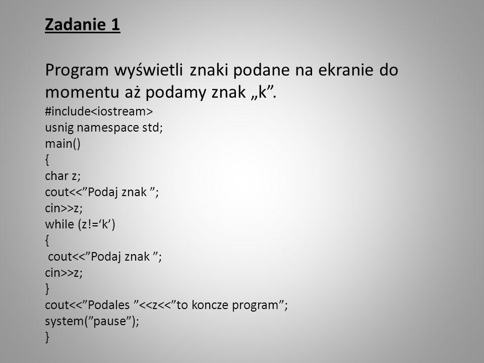 Zadanie 1 Program wyświetli znaki podane na ekranie do momentu aż podamy znak k. #include usnig namespace std; main() { char z; cout<<Podaj znak ; cin