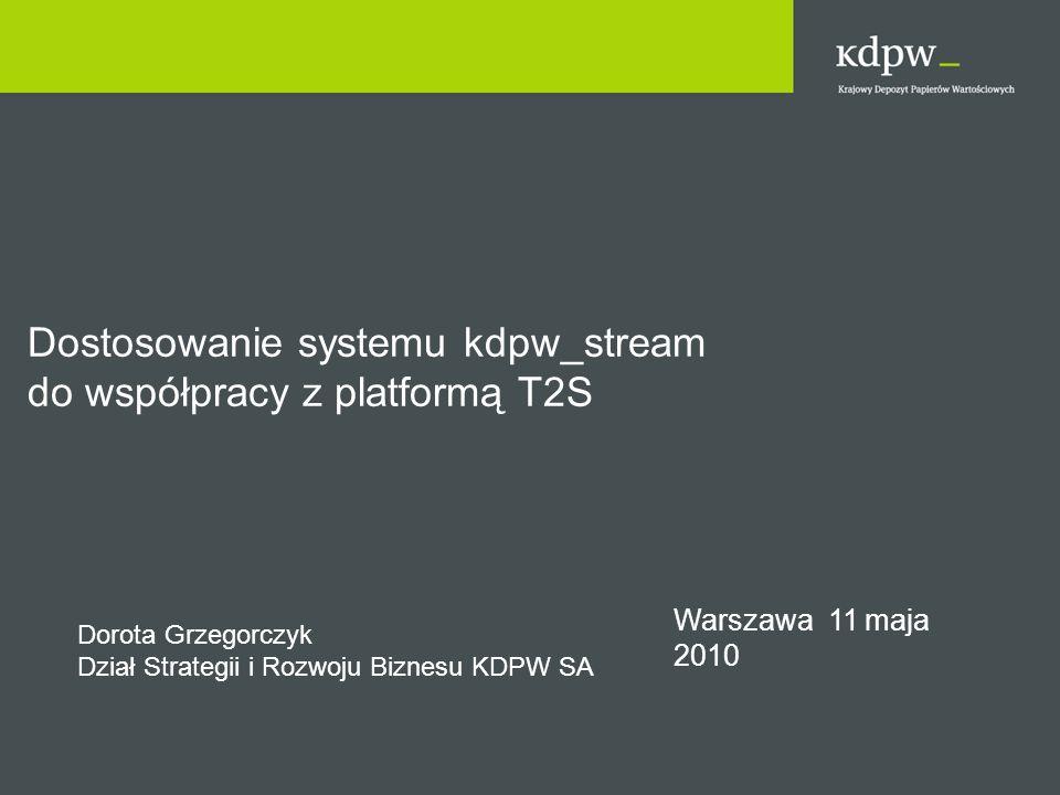 Warszawa 11 maja 2010 Dostosowanie systemu kdpw_stream do współpracy z platformą T2S Dorota Grzegorczyk Dział Strategii i Rozwoju Biznesu KDPW SA