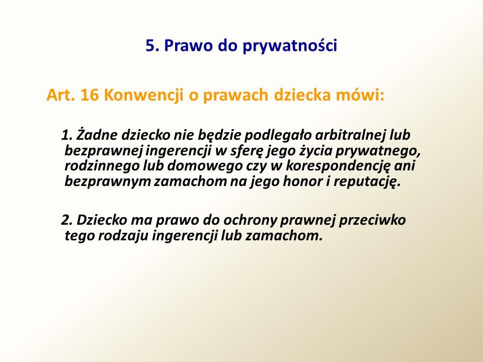 5. Prawo do prywatności Art. 16 Konwencji o prawach dziecka mówi: 1. Żadne dziecko nie będzie podlegało arbitralnej lub bezprawnej ingerencji w sferę