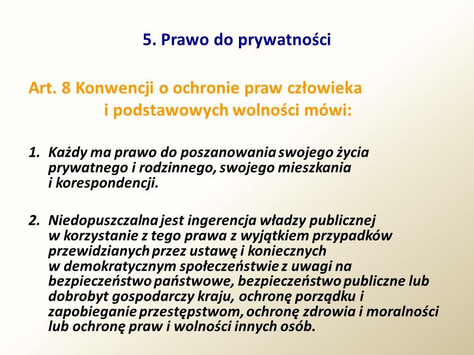 5. Prawo do prywatności Art. 8 Konwencji o ochronie praw człowieka i podstawowych wolności mówi: 1.Każdy ma prawo do poszanowania swojego życia prywat