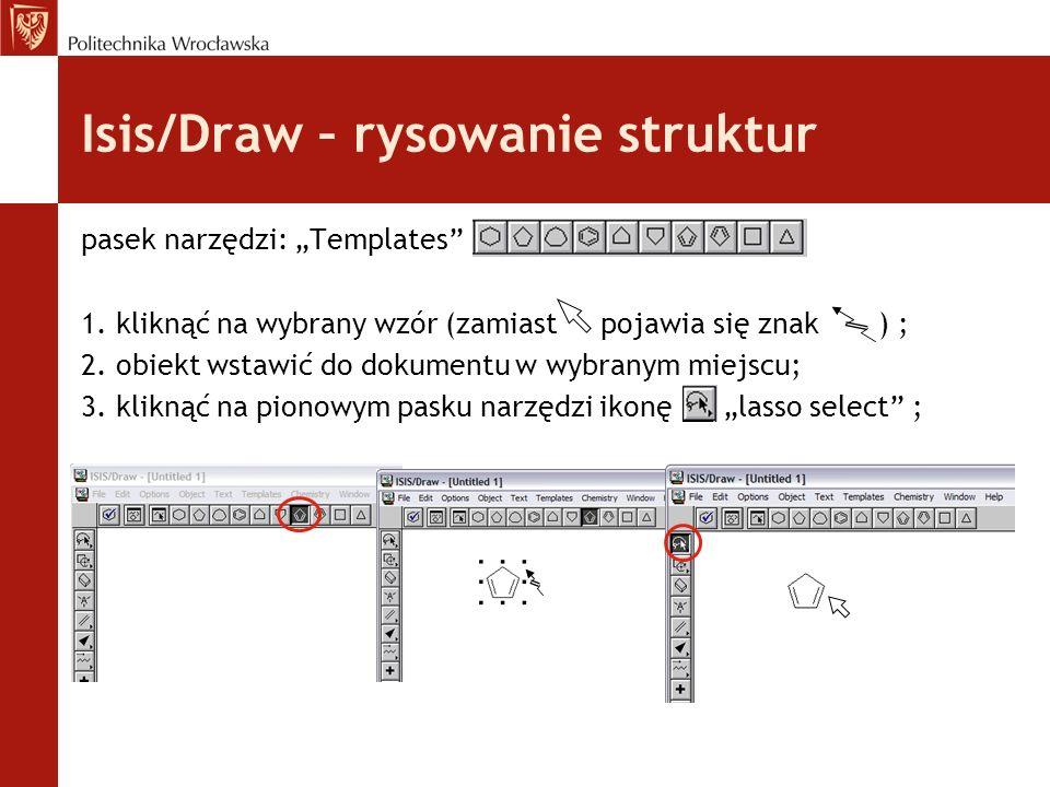 Isis/Draw – rysowanie struktur pasek narzędzi: Templates 1. kliknąć na wybrany wzór (zamiast pojawia się znak ) ; 2. obiekt wstawić do dokumentu w wyb