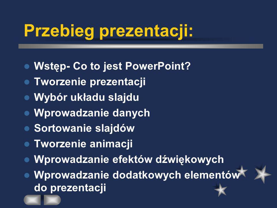 Przebieg prezentacji: Wstęp- Co to jest PowerPoint? Tworzenie prezentacji Wybór układu slajdu Wprowadzanie danych Sortowanie slajdów Tworzenie animacj