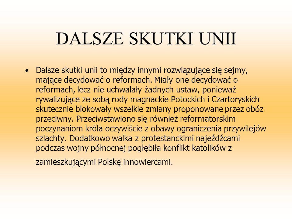 SKUTKI UNII Z SAKSONIĄ Unia ta przyniosła Rzeczpospolitej wiele niepowodzeń i rozczarowań..Wojna północna, w którą wciągnięto Polskę, pogłębiła kryzys