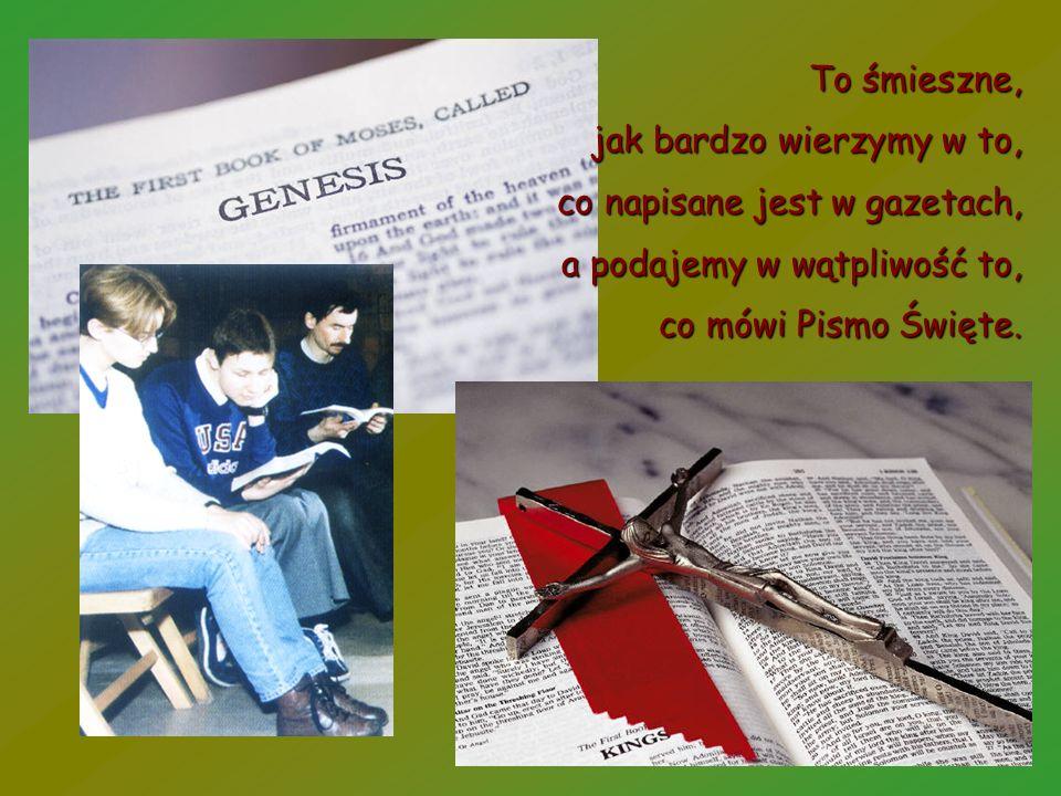 To śmieszne, jak bardzo wierzymy w to, co napisane jest w gazetach, a podajemy w wątpliwość to, co mówi Pismo Święte.