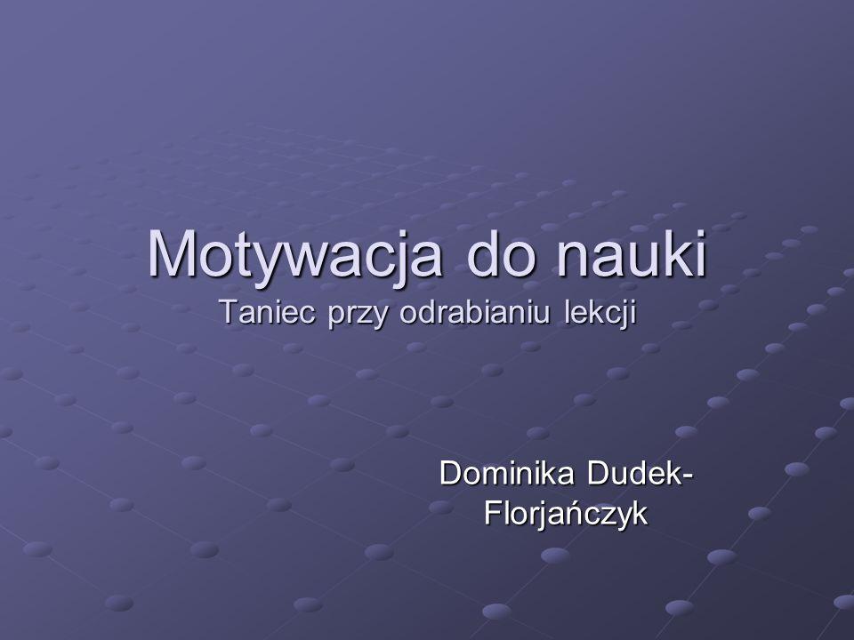 Motywacja do nauki Taniec przy odrabianiu lekcji Dominika Dudek- Florjańczyk