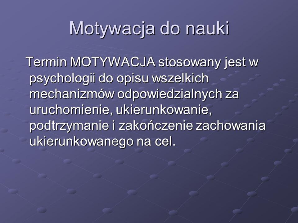 Termin MOTYWACJA stosowany jest w psychologii do opisu wszelkich mechanizmów odpowiedzialnych za uruchomienie, ukierunkowanie, podtrzymanie i zakończenie zachowania ukierunkowanego na cel.