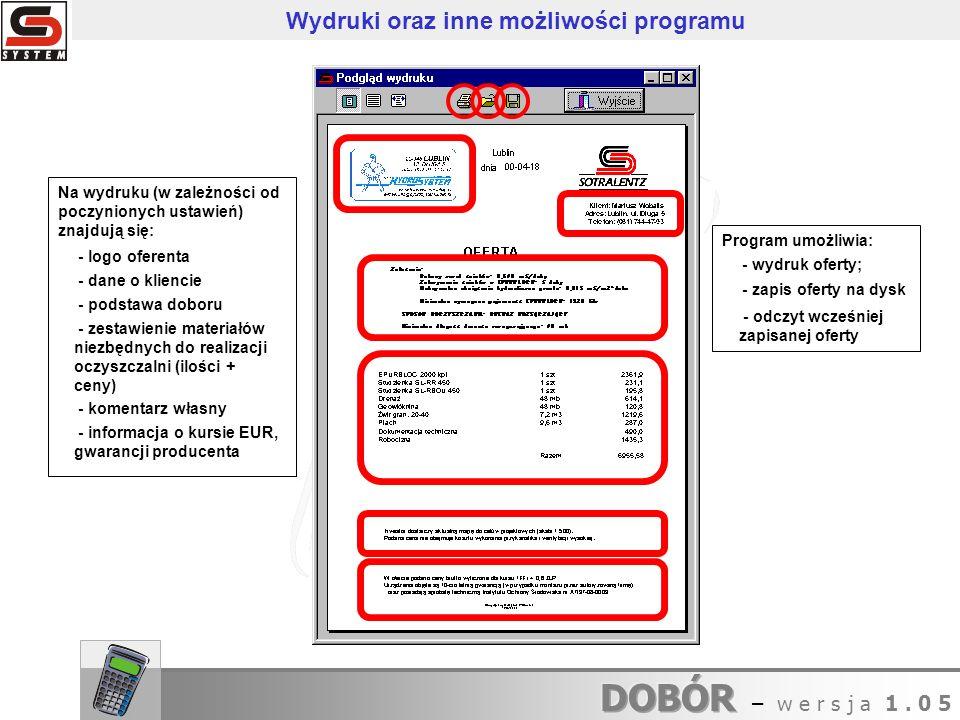 Program umożliwia: Na wydruku (w zależności od poczynionych ustawień) znajdują się: - informacja o kursie EUR, gwarancji producenta - komentarz własny - zestawienie materiałów niezbędnych do realizacji oczyszczalni (ilości + ceny) - podstawa doboru - dane o kliencie - logo oferenta - odczyt wcześniej zapisanej oferty - zapis oferty na dysk - wydruk oferty; Wydruki oraz inne możliwości programu