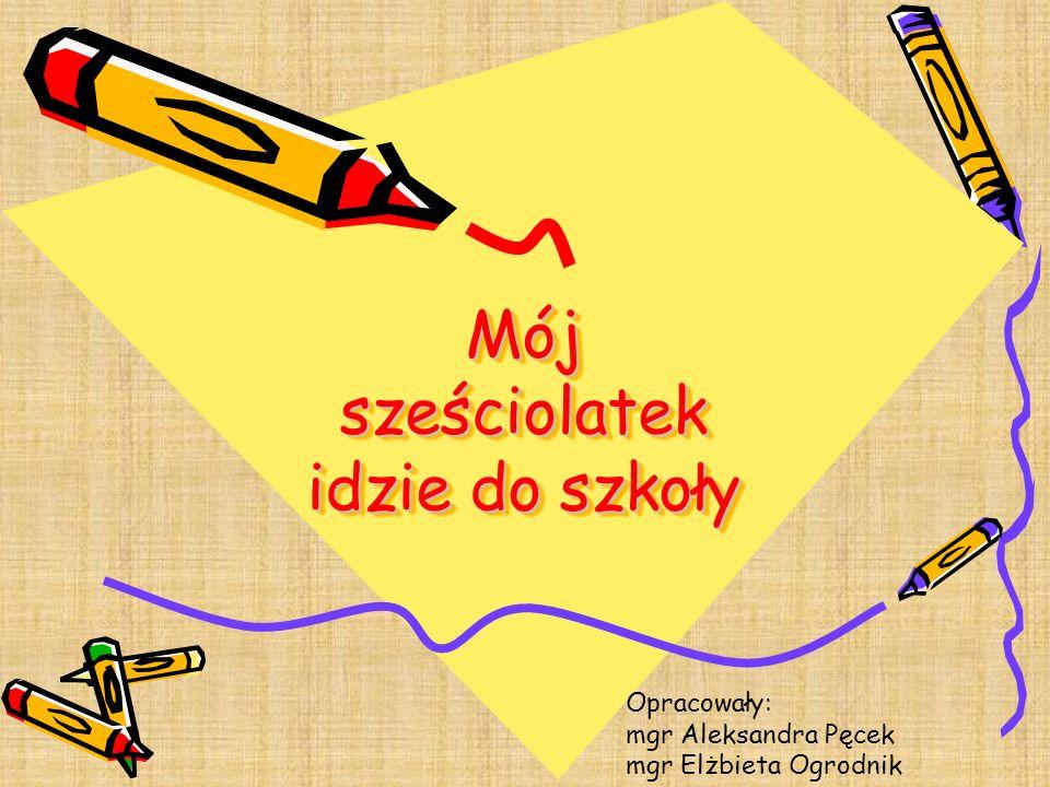 Mój sześciolatek idzie do szkoły Opracowały: mgr Aleksandra Pęcek mgr Elżbieta Ogrodnik