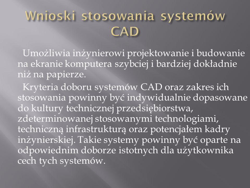 Umożliwia inżynierowi projektowanie i budowanie na ekranie komputera szybciej i bardziej dokładnie niż na papierze. Kryteria doboru systemów CAD oraz