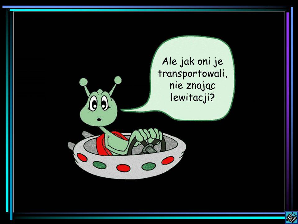 Ale jak oni je transportowali, nie znając lewitacji?