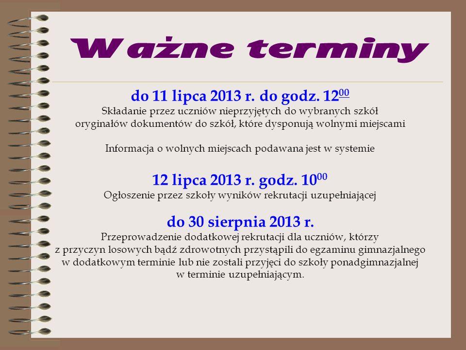 Ważne terminy od 4 lipca 2013 r. od godz. 13 00 do 8 lipca 2013 r. do godziny 15 00 Potwierdzanie przez kandydatów woli uczęszczania do wybranej szkoł
