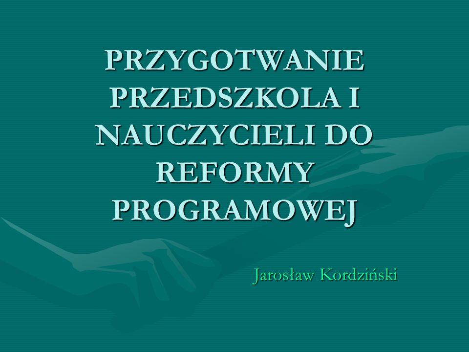 PRZYGOTWANIE PRZEDSZKOLA I NAUCZYCIELI DO REFORMY PROGRAMOWEJ Jarosław Kordziński
