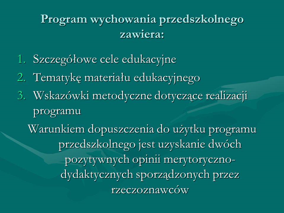 Program wychowania przedszkolnego zawiera: 1.Szczegółowe cele edukacyjne 2.Tematykę materiału edukacyjnego 3.Wskazówki metodyczne dotyczące realizacji