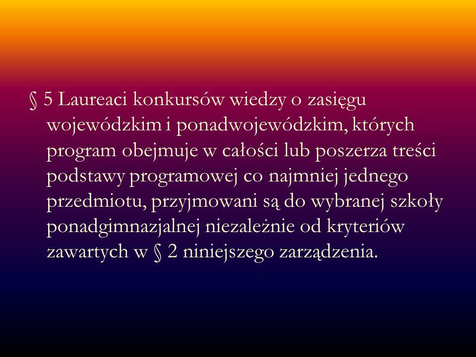 § 5 Laureaci konkursów wiedzy o zasięgu wojewódzkim i ponadwojewódzkim, których program obejmuje w całości lub poszerza treści podstawy programowej co najmniej jednego przedmiotu, przyjmowani są do wybranej szkoły ponadgimnazjalnej niezależnie od kryteriów zawartych w § 2 niniejszego zarządzenia.