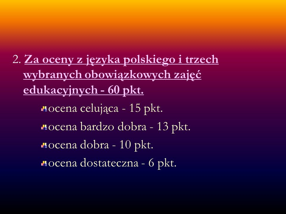 2. Za oceny z języka polskiego i trzech wybranych obowiązkowych zajęć edukacyjnych - 60 pkt.