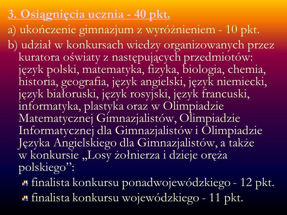 3. Osiągnięcia ucznia - 40 pkt. a) ukończenie gimnazjum z wyróżnieniem - 10 pkt.