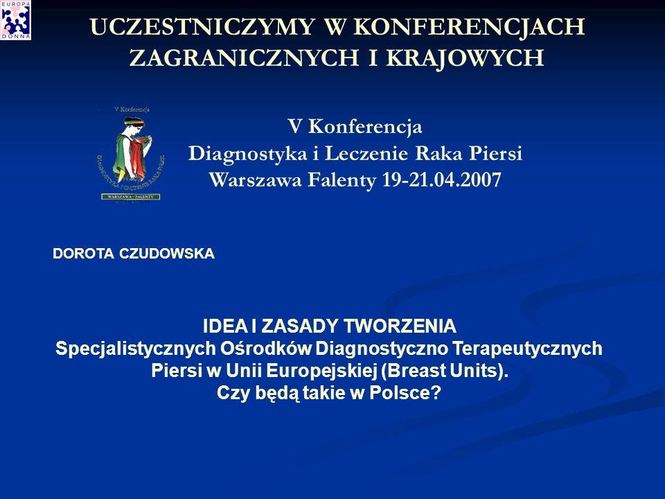 V Konferencja Diagnostyka i Leczenie Raka Piersi Warszawa Falenty 19-21.04.2007 DOROTA CZUDOWSKA IDEA I ZASADY TWORZENIA Specjalistycznych Ośrodków Diagnostyczno Terapeutycznych Piersi w Unii Europejskiej (Breast Units).